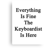Everything Is Fine The Keyboardist Is Here Canvas Print
