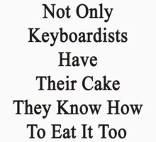 Not Only Keyboardists Have Their Cake They Know How To Eat It Too by supernova23