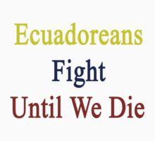 Ecuadoreans Fight Until We Die by supernova23