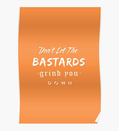 Don't let the bastards grind you down. Poster
