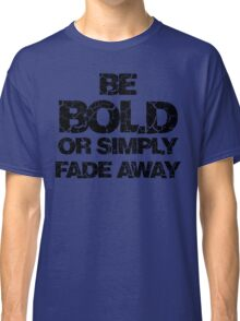 Be Bold or Fade away Classic T-Shirt