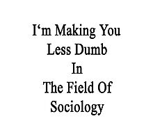 I'm Making You Less Dumb In The Field Of Sociology Photographic Print