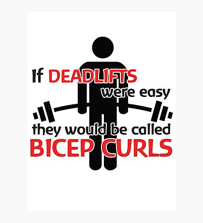 If deadlifts were easy, they would be called Bicep Curls Photographic Print