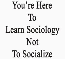 You're Here To Learn Sociology Not To Socialize by supernova23