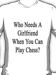 Who Needs A Girlfriend When You Can Play Chess?  T-Shirt