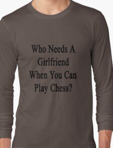 Who Needs A Girlfriend When You Can Play Chess?  Long Sleeve T-Shirt