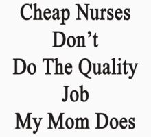 Cheap Nurses Don't Do The Quality Job My Mom Does by supernova23