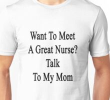 Want To Meet A Great Nurse? Talk To My Mom Unisex T-Shirt