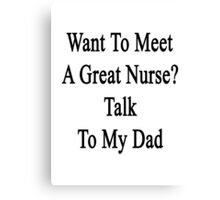 Want To Meet A Great Nurse? Talk To My Dad  Canvas Print