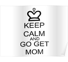 Keep Calm And Go Get Mom Poster
