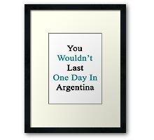 You Wouldn't Last One Day In Argentina  Framed Print