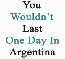 You Wouldn't Last One Day In Argentina  by supernova23