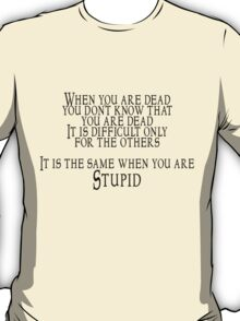 When you are dead, you don't know that you are dead. It is difficult only for the others.  It is the same when you are Stupid T-Shirt