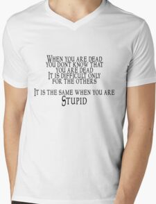 When you are dead, you don't know that you are dead. It is difficult only for the others.  It is the same when you are Stupid Mens V-Neck T-Shirt