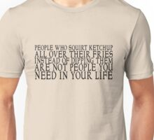 People who squirt ketchup all over their fries instead of dipping them are not people you need in your life Unisex T-Shirt