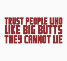 Trust people who like big butts they cannot lie by SlubberBub