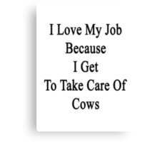 I Love My Job Because I Get To Take Care Of Cows  Canvas Print
