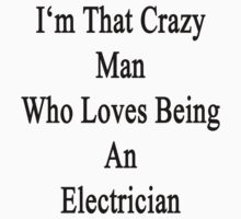 I'm That Crazy Man Who Loves Being An Electrician by supernova23