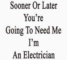 Sooner Or Later You're Going To Need Me I'm An Electrician by supernova23