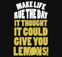Make Life Rue The Day It Thought It Could Give You Lemons by Look Human