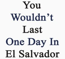 You Wouldn't Last One Day In El Salvador  by supernova23