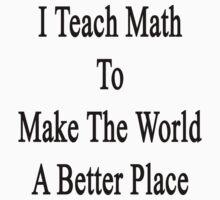 I Teach Math To Make The World A Better Place by supernova23