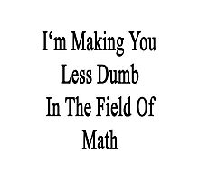 I'm Making You Less Dumb In The Field Of Math Photographic Print