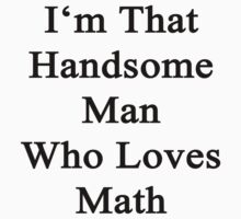 I'm That Handsome Man Who Loves Math  by supernova23