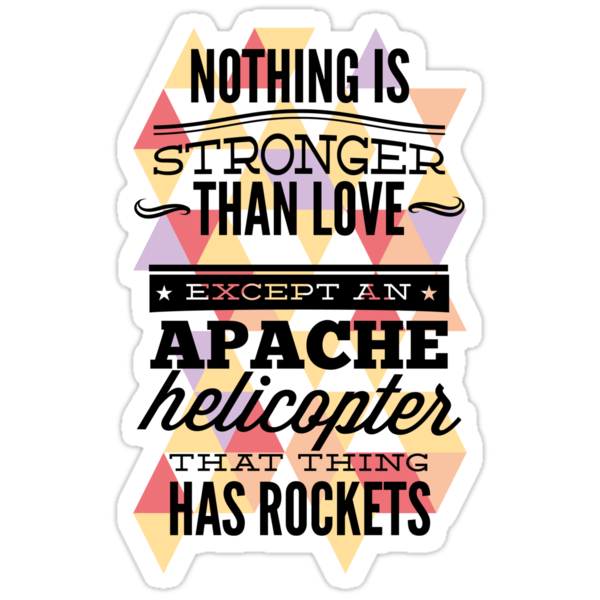 Nothing is Stronger than Love except an Apache helicopter that thing has Rockets by ccorkin