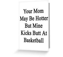 Your Mom May Be Hotter But Mine Kicks Butt At Basketball Greeting Card