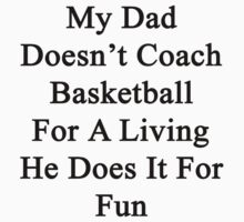 My Dad Doesn't Coach Basketball For A Living He Does It For Fun by supernova23