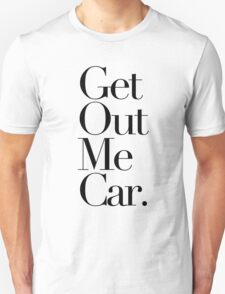 Get Out Me Car. Unisex T-Shirt