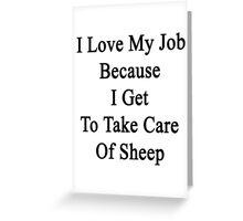 I Love My Job Because I Get To Take Care Of Sheep  Greeting Card
