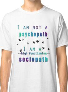 I am NOT a psychopath. I am a HIGH FUNCTIONING SOCIOPATH. Classic T-Shirt