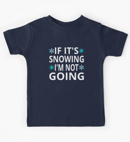 If It's Snowing I'm Not Going Kids Tee
