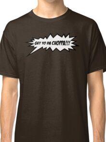 GET TO DA CHOPPA!! Classic T-Shirt