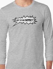 GET TO DA CHOPPA!! Long Sleeve T-Shirt