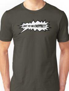 GET TO DA CHOPPA!! Unisex T-Shirt