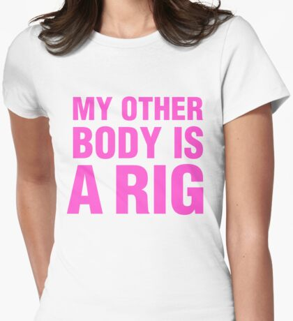 MY OTHER BODY IS A RIG Womens Fitted T-Shirt