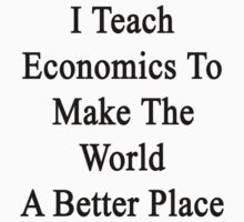I Teach Economics To Make The World A Better Place by supernova23