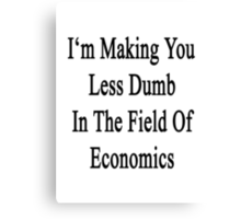 I'm Making You Less Dumb In The Field Of Economics  Canvas Print