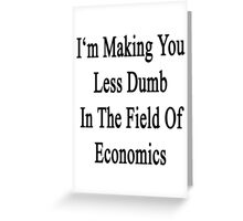 I'm Making You Less Dumb In The Field Of Economics  Greeting Card