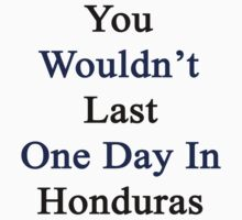You Wouldn't Last One Day In Honduras  by supernova23