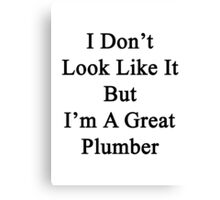 I Don't Look Like It But I'm A Great Plumber  Canvas Print