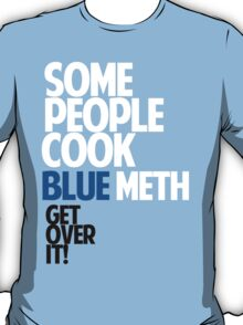 SOME PEOPLE COOK BLUE METH, GET OVER IT! T-Shirt