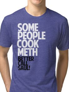 SOME PEOPLE COOK METH — BETTER CALL SAUL! Tri-blend T-Shirt