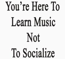 You're Here To Learn Music Not To Socialize  by supernova23