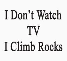 I Don't Watch TV I Climb Rocks  by supernova23