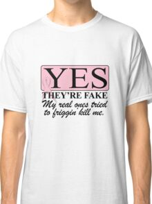 Yes, they're FAKE  My real ones tried to kill me Classic T-Shirt