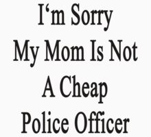 I'm Sorry My Mom Is Not A Cheap Police Officer  by supernova23